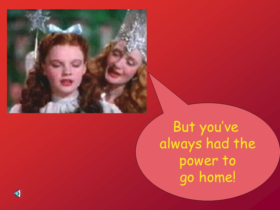 But you've always had the power to go home!