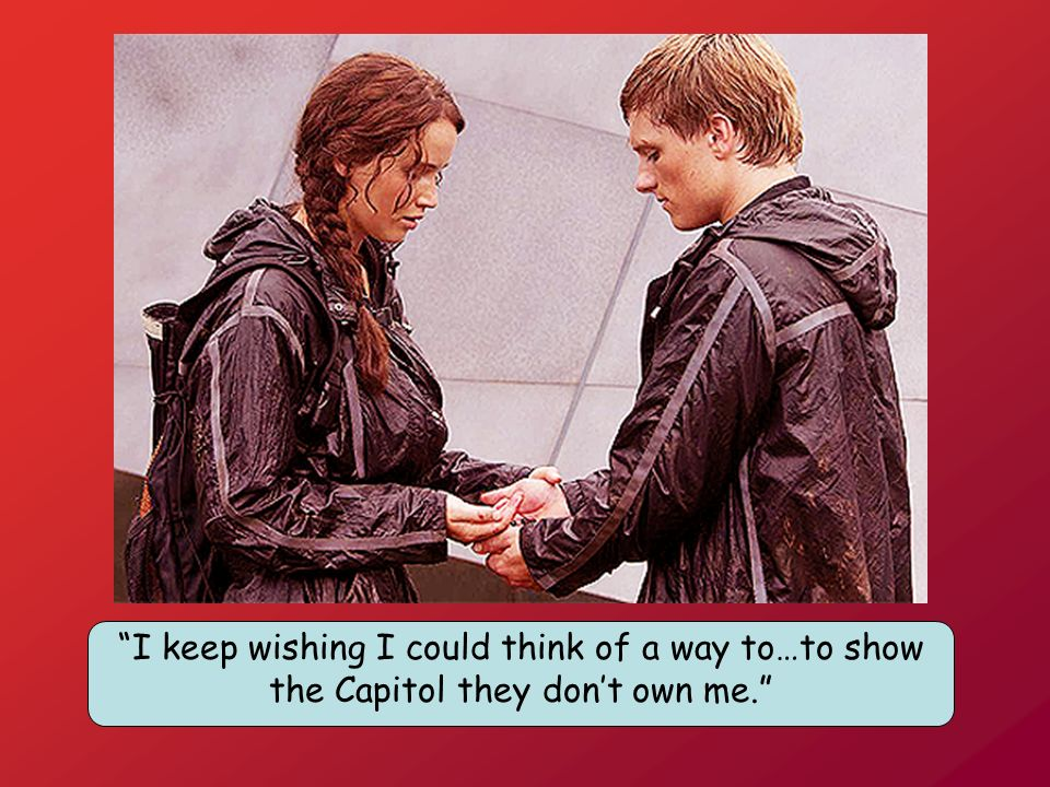I keep wishing I could think of a way to…to show the Capitol they don't own me.