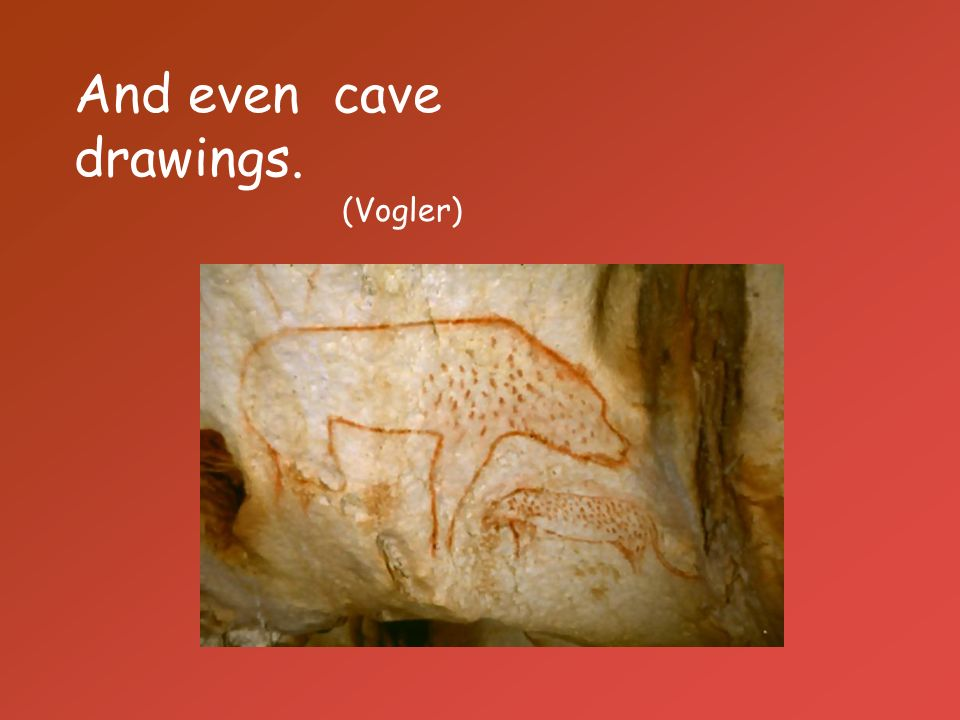 And even cave drawings. (Vogler)