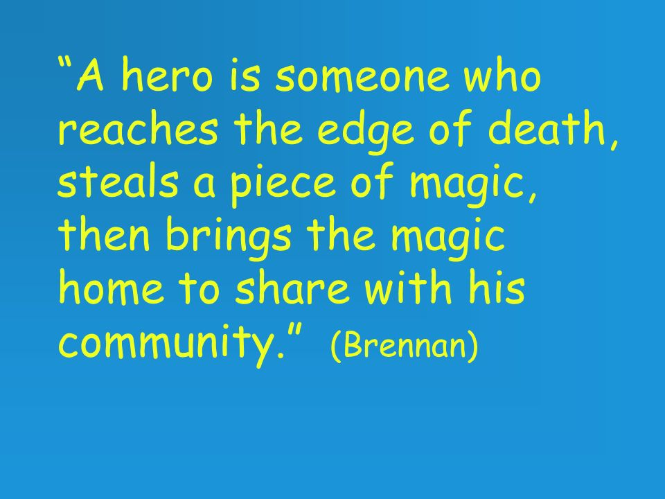 A hero is someone who reaches the edge of death, steals a piece of magic, then brings the magic home to share with his community. (Brennan)
