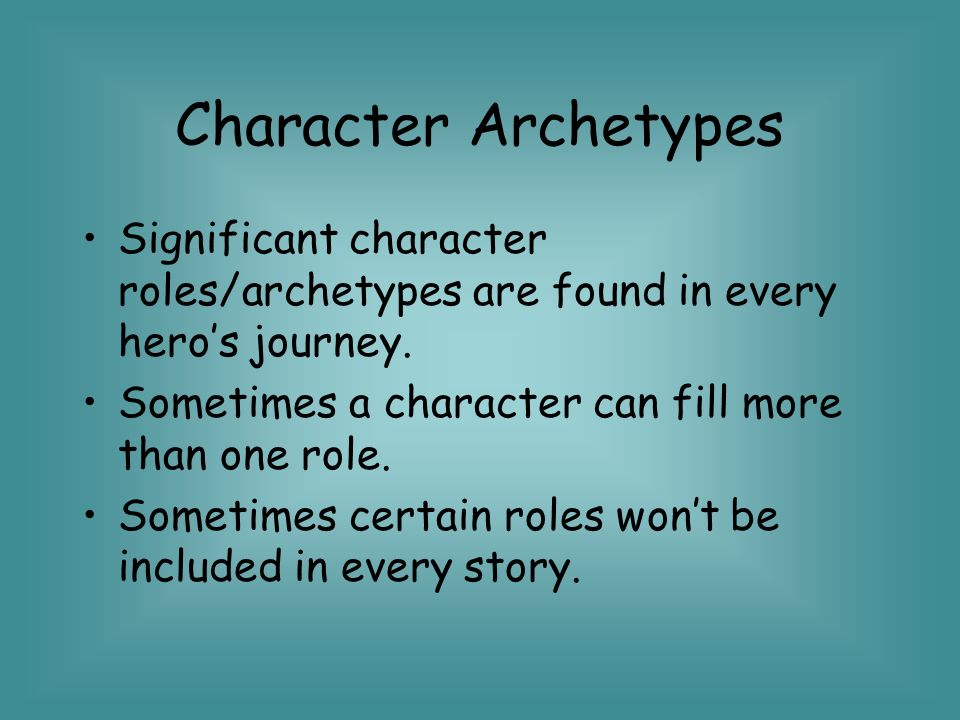 Character Archetypes Significant character roles/archetypes are found in every hero's journey. Sometimes a character can fill more than one role.