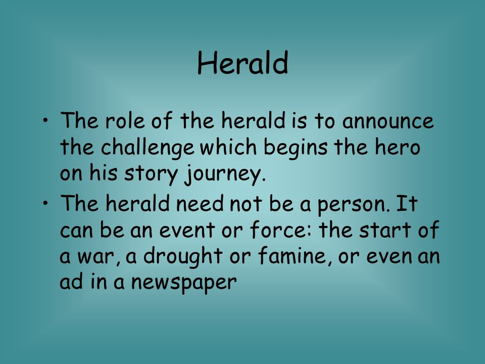 Herald The role of the herald is to announce the challenge which begins the hero on his story journey.
