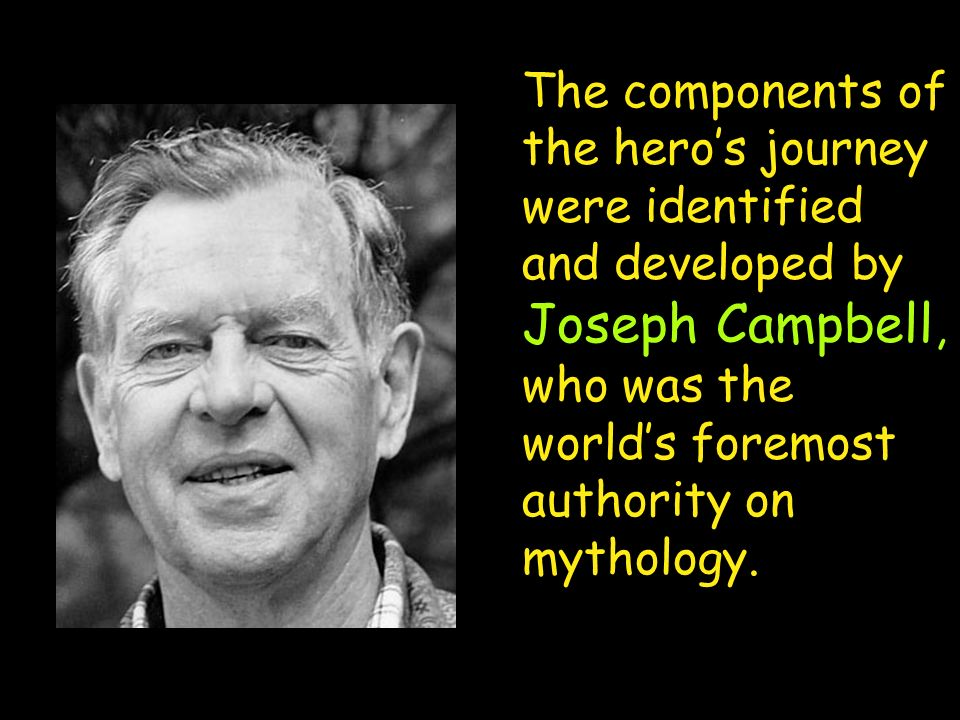 The components of the hero's journey were identified and developed by Joseph Campbell, who was the world's foremost authority on mythology.