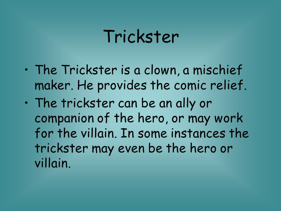 Trickster The Trickster is a clown, a mischief maker. He provides the comic relief.