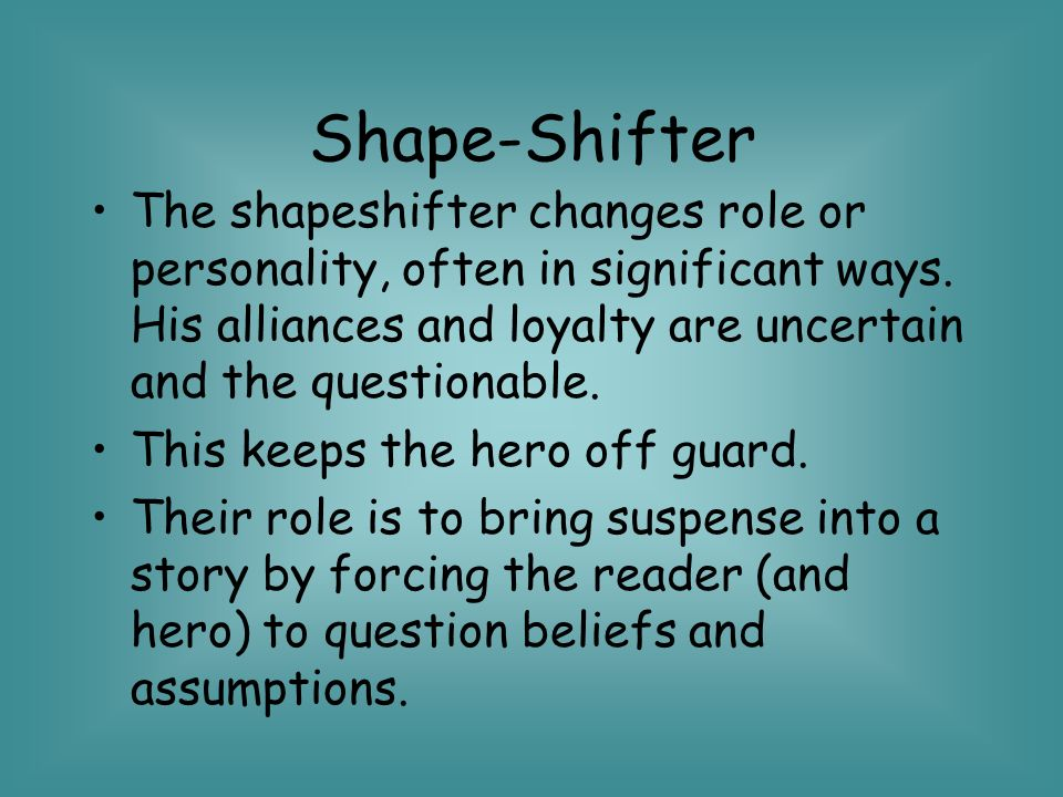 Shape-Shifter The shapeshifter changes role or personality, often in significant ways. His alliances and loyalty are uncertain and the questionable.