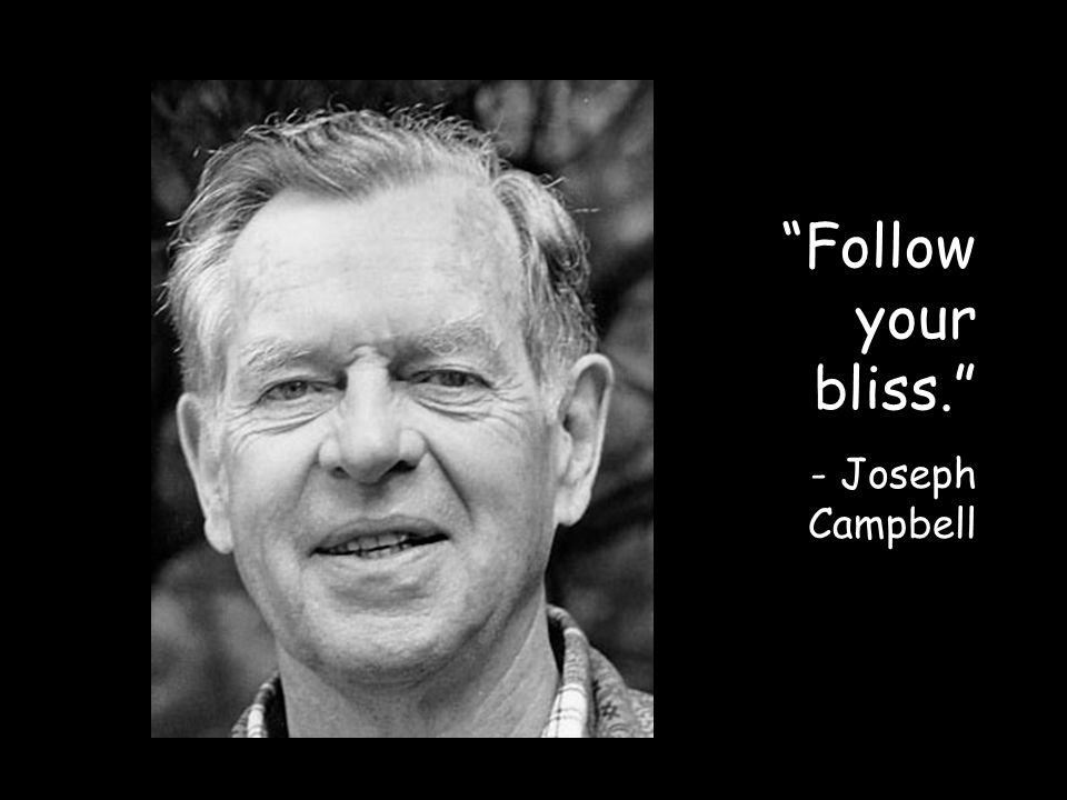 Follow your bliss. - Joseph Campbell