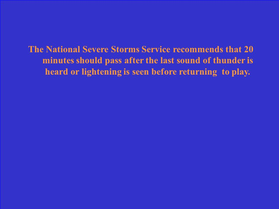 The National Severe Storms Service recommends that 20 minutes should pass after the last sound of thunder is heard or lightening is seen before returning to play.