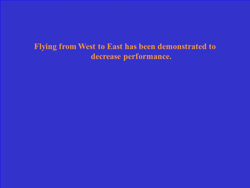 Flying from West to East has been demonstrated to decrease performance.