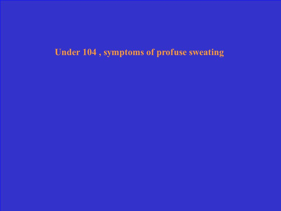 Under 104 , symptoms of profuse sweating