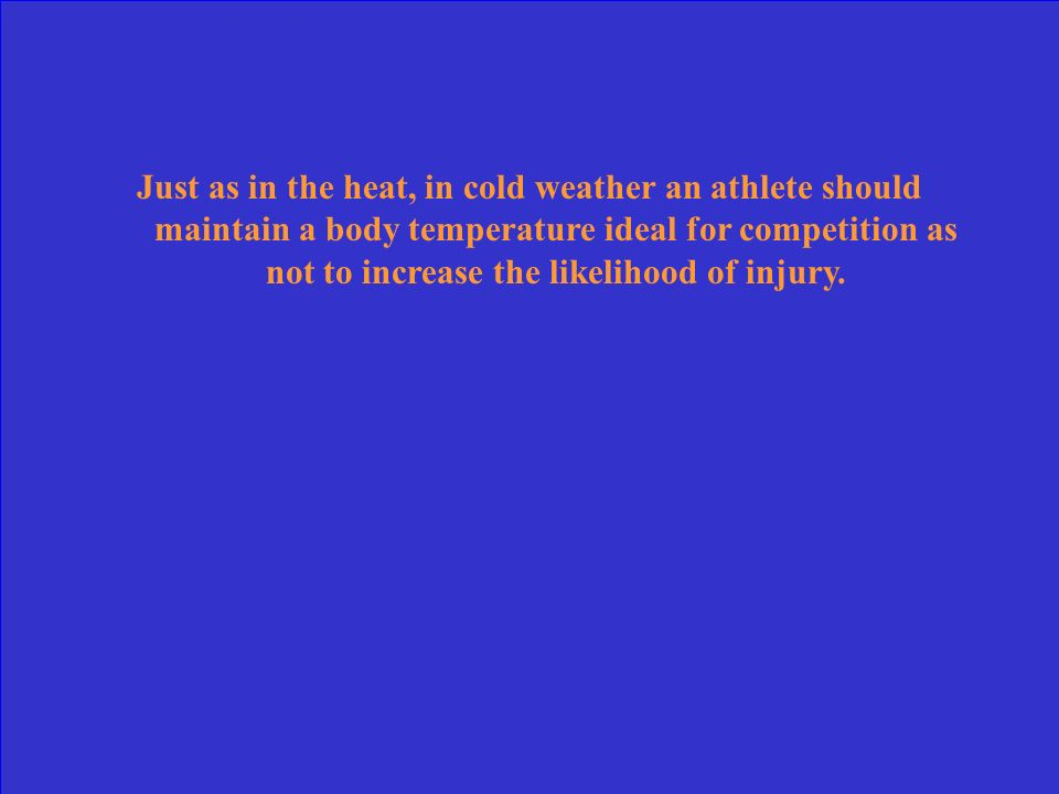 Just as in the heat, in cold weather an athlete should maintain a body temperature ideal for competition as not to increase the likelihood of injury.