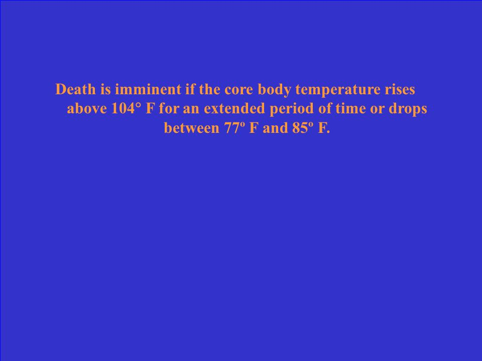 Death is imminent if the core body temperature rises above 104 F for an extended period of time or drops between 77º F and 85º F.