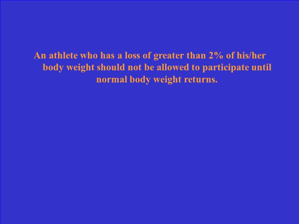 An athlete who has a loss of greater than 2% of his/her body weight should not be allowed to participate until normal body weight returns.