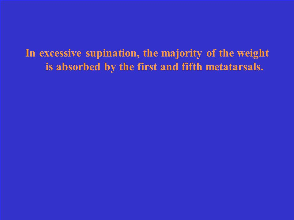 In excessive supination, the majority of the weight is absorbed by the first and fifth metatarsals.
