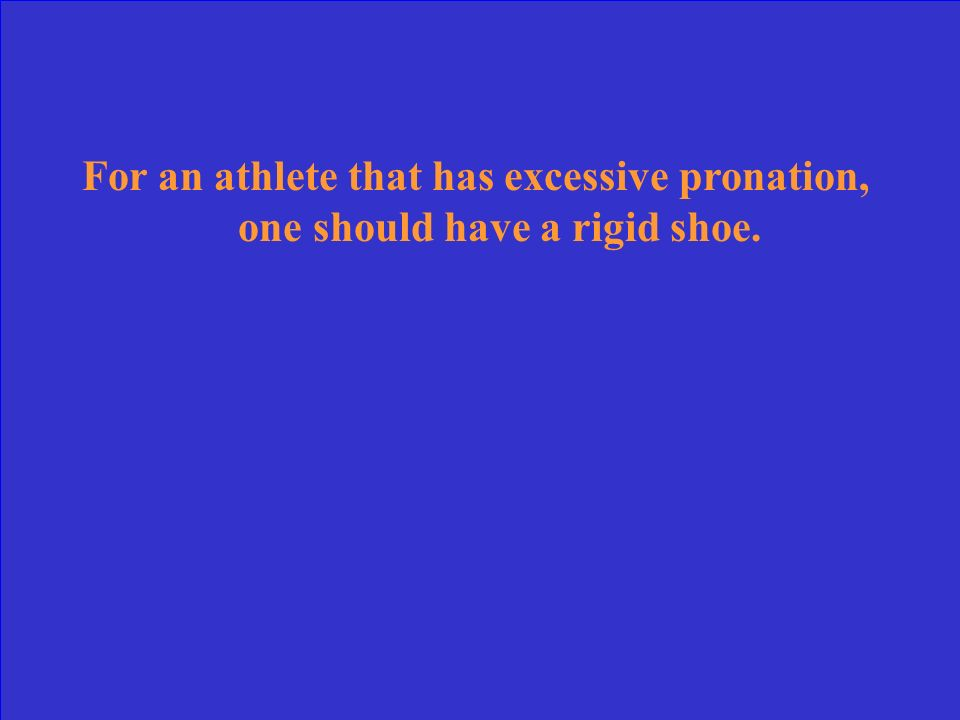 For an athlete that has excessive pronation, one should have a rigid shoe.