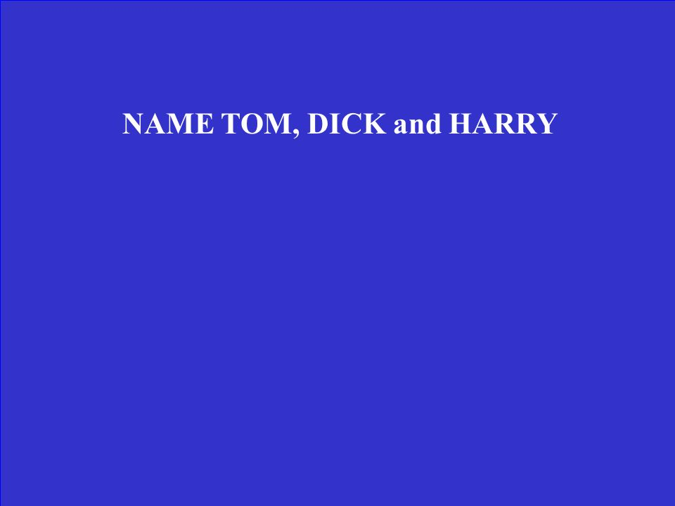 NAME TOM, DICK and HARRY