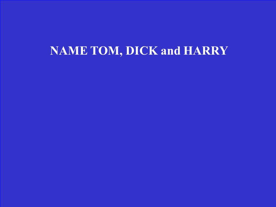 NAME TOM, DICK and HARRY