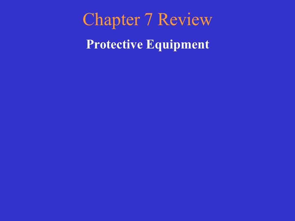 Chapter 7 Review Protective Equipment