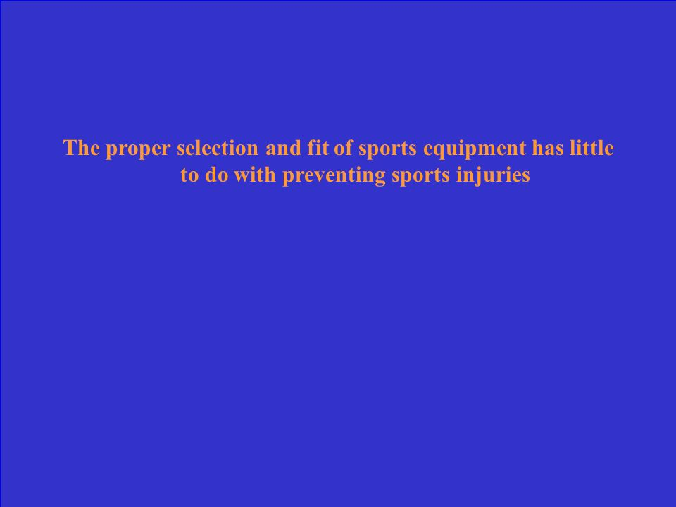 The proper selection and fit of sports equipment has little to do with preventing sports injuries