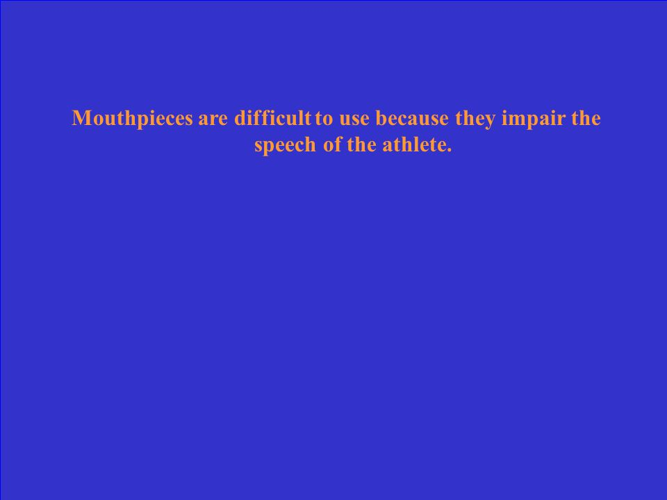 Mouthpieces are difficult to use because they impair the speech of the athlete.