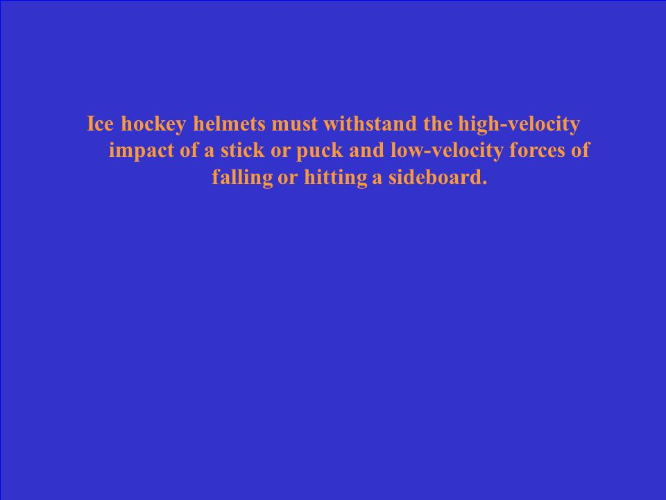 Ice hockey helmets must withstand the high-velocity impact of a stick or puck and low-velocity forces of falling or hitting a sideboard.