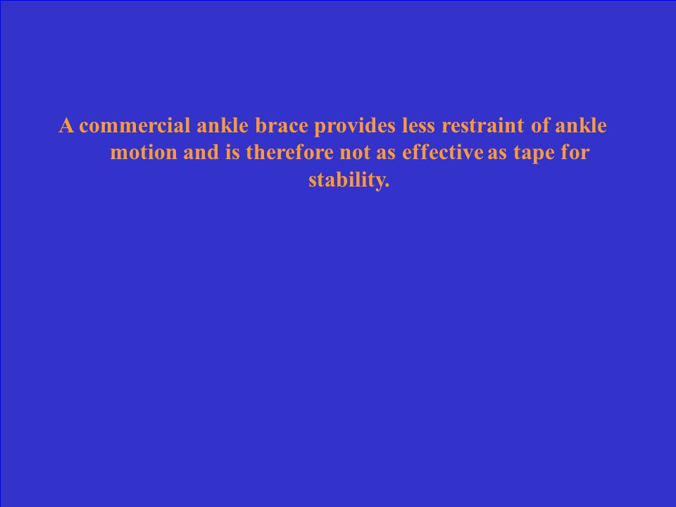 A commercial ankle brace provides less restraint of ankle motion and is therefore not as effective as tape for stability.