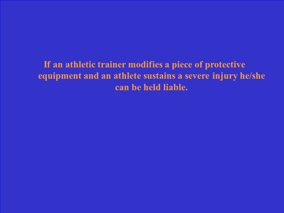 If an athletic trainer modifies a piece of protective equipment and an athlete sustains a severe injury he/she can be held liable.