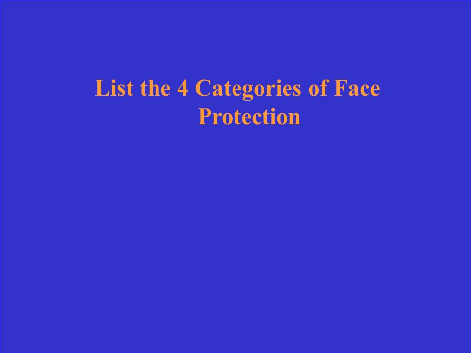 List the 4 Categories of Face Protection
