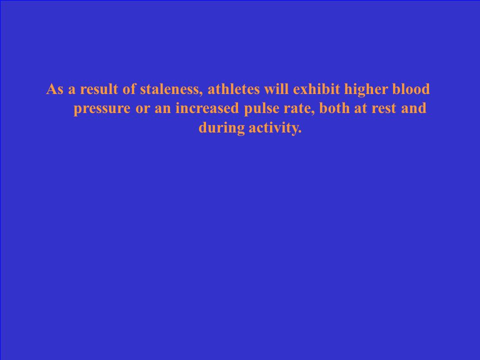 As a result of staleness, athletes will exhibit higher blood pressure or an increased pulse rate, both at rest and during activity.
