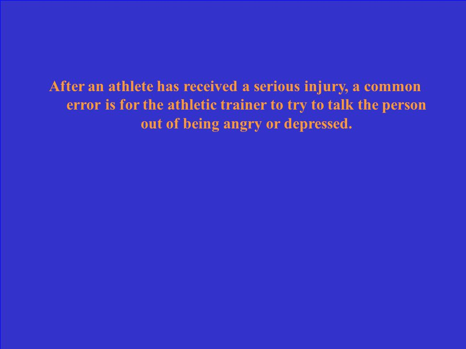 After an athlete has received a serious injury, a common error is for the athletic trainer to try to talk the person out of being angry or depressed.