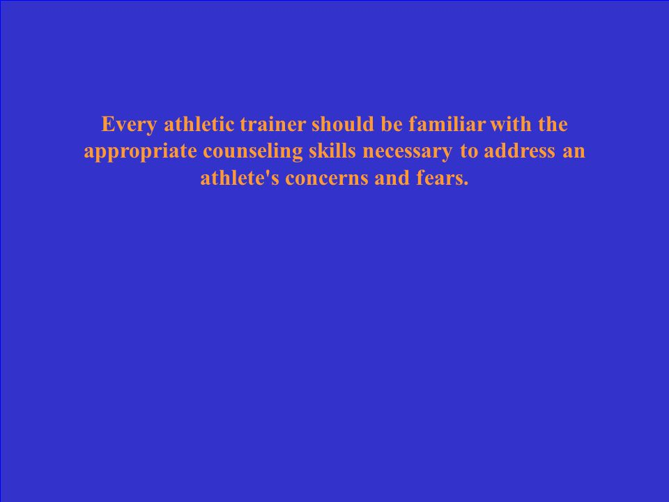 Every athletic trainer should be familiar with the appropriate counseling skills necessary to address an athlete s concerns and fears.