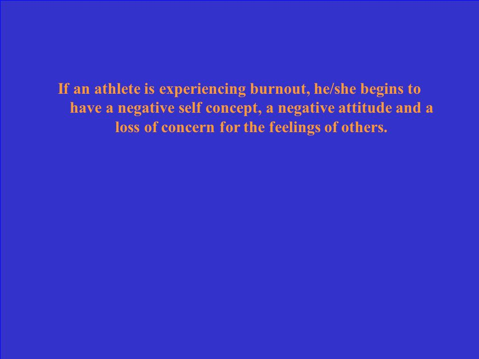 If an athlete is experiencing burnout, he/she begins to have a negative self concept, a negative attitude and a loss of concern for the feelings of others.