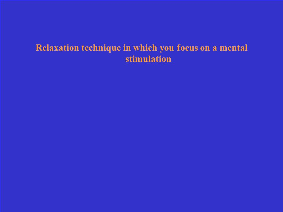 Relaxation technique in which you focus on a mental stimulation