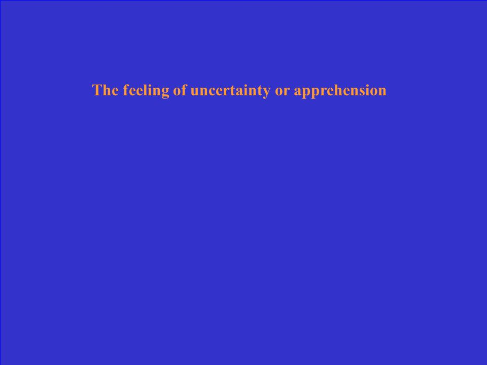 The feeling of uncertainty or apprehension