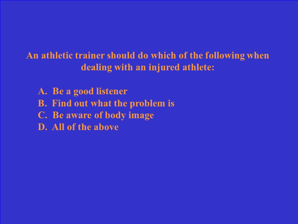 An athletic trainer should do which of the following when dealing with an injured athlete: