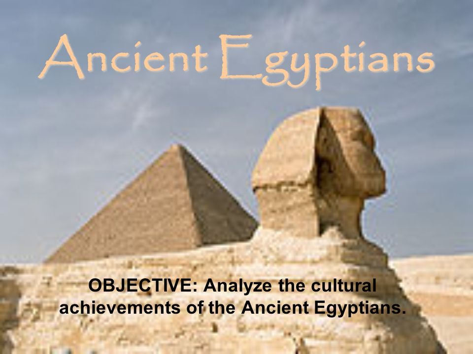 OBJECTIVE: Analyze the cultural achievements of the Ancient Egyptians.