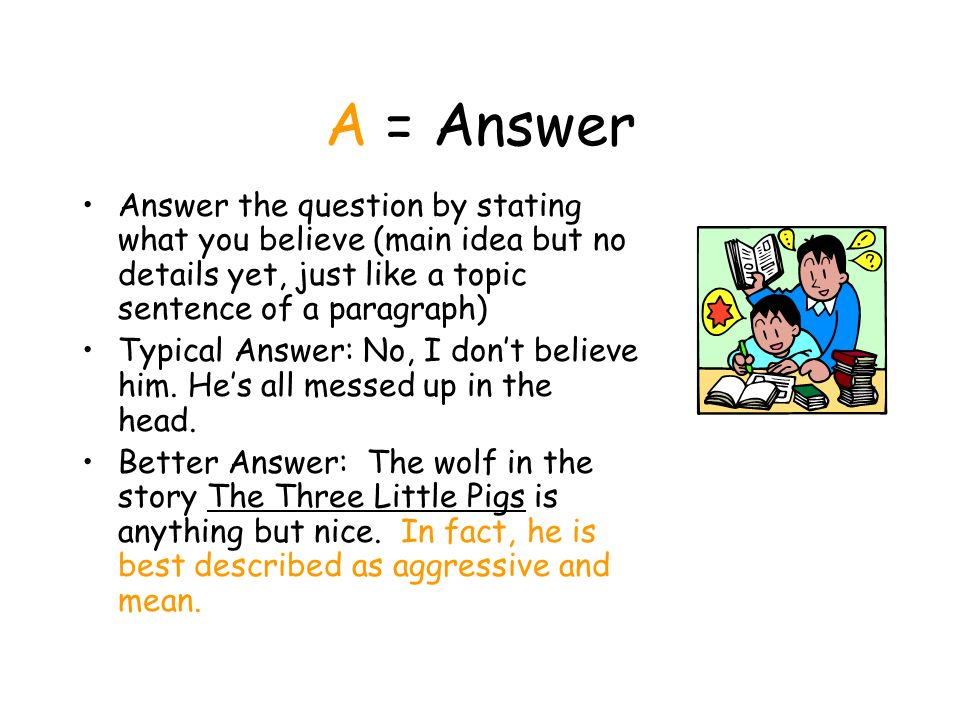 A = Answer Answer the question by stating what you believe (main idea but no details yet, just like a topic sentence of a paragraph)