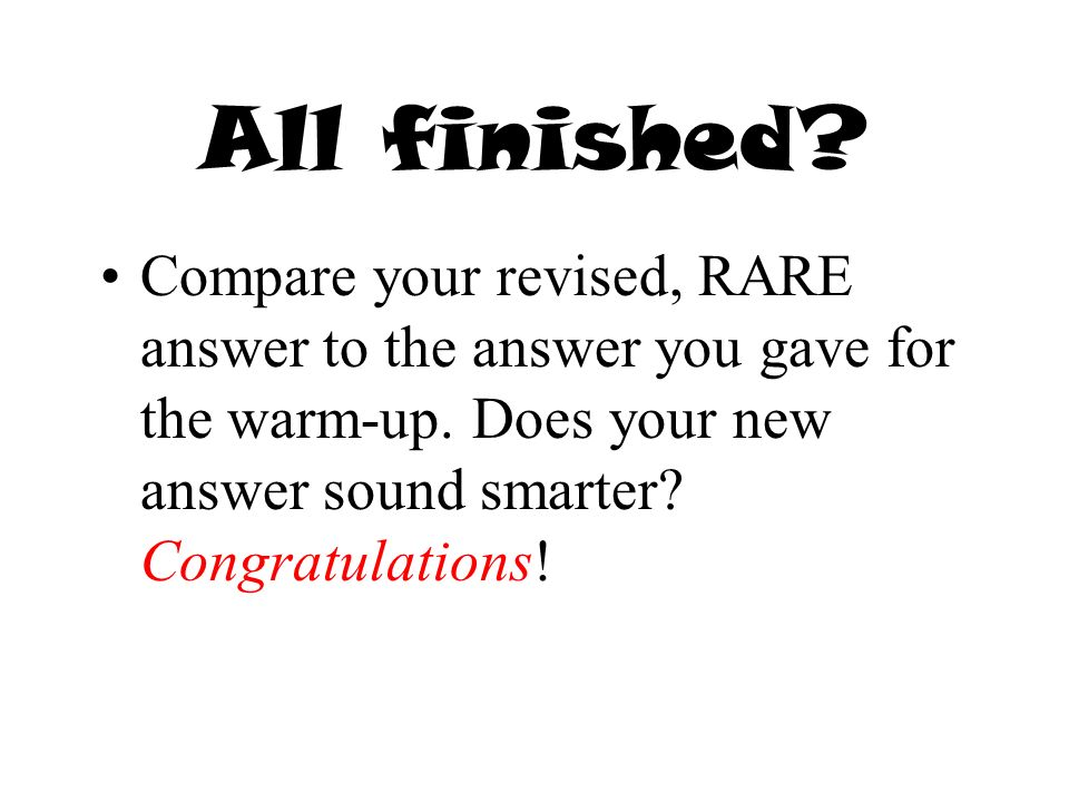 All finished. Compare your revised, RARE answer to the answer you gave for the warm-up.