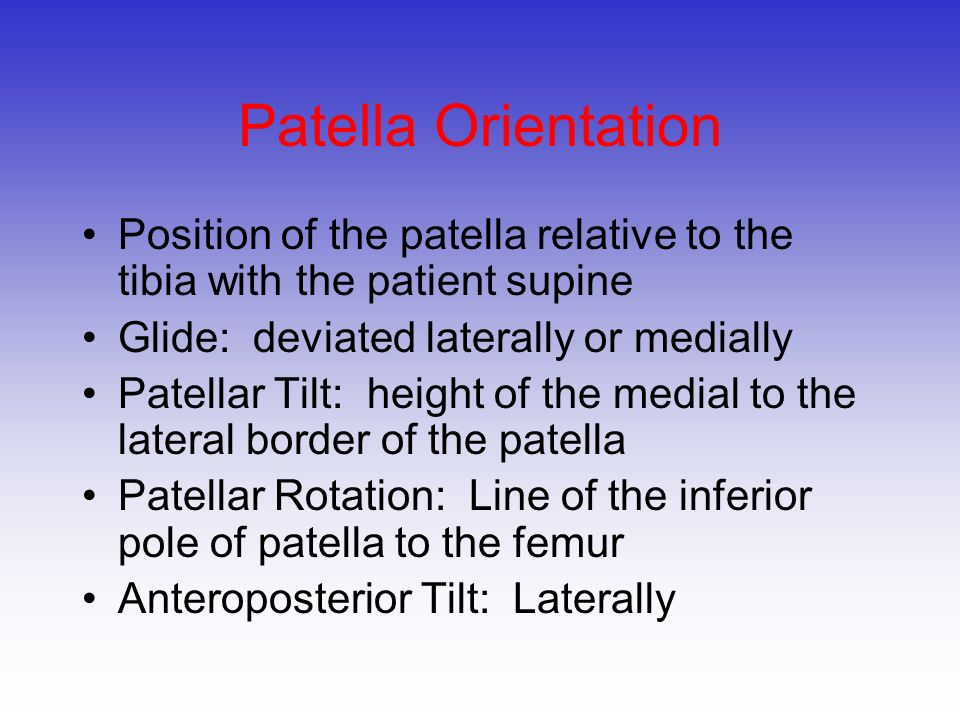 Patella Orientation Position of the patella relative to the tibia with the patient supine. Glide: deviated laterally or medially.