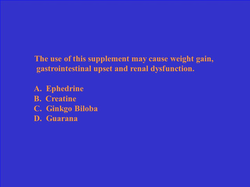 The use of this supplement may cause weight gain, gastrointestinal upset and renal dysfunction.