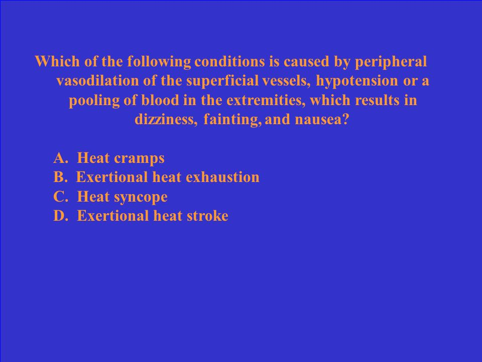 Which of the following conditions is caused by peripheral vasodilation of the superficial vessels, hypotension or a pooling of blood in the extremities, which results in dizziness, fainting, and nausea