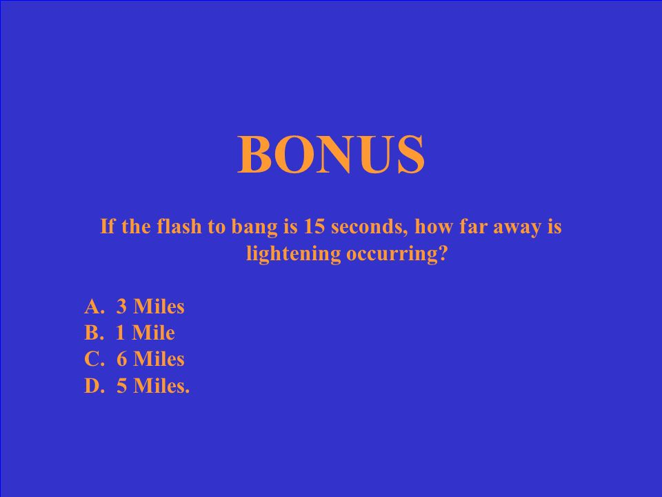 BONUS If the flash to bang is 15 seconds, how far away is lightening occurring A. 3 Miles. B. 1 Mile.
