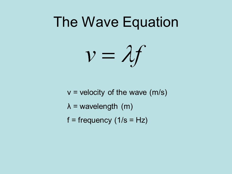 The Wave Equation v = velocity of the wave (m/s) λ = wavelength (m)