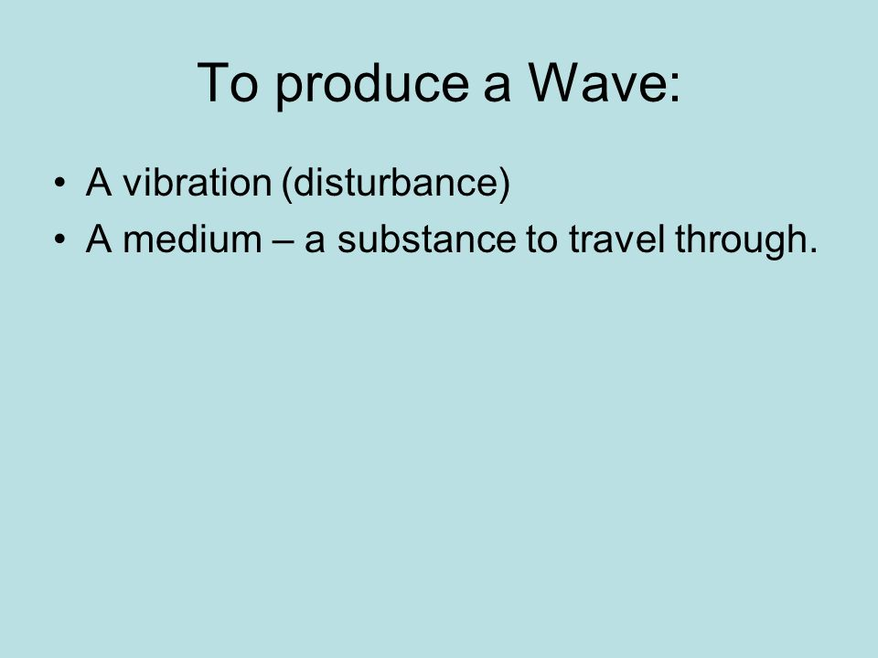 To produce a Wave: A vibration (disturbance)