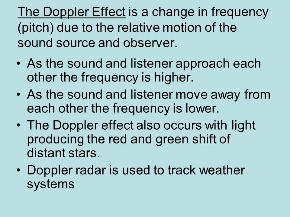 The Doppler Effect is a change in frequency (pitch) due to the relative motion of the sound source and observer.