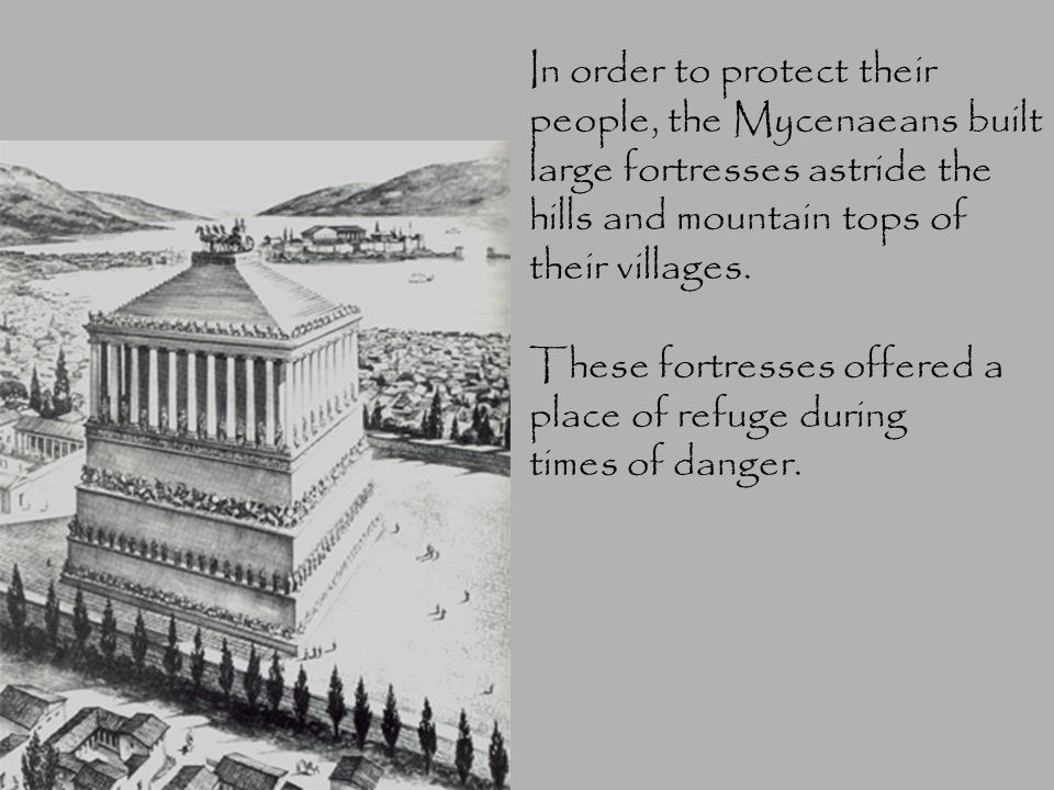 In order to protect their people, the Mycenaeans built large fortresses astride the hills and mountain tops of their villages.