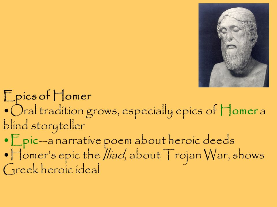 Epics of Homer Oral tradition grows, especially epics of Homer a blind storyteller. Epic—a narrative poem about heroic deeds.