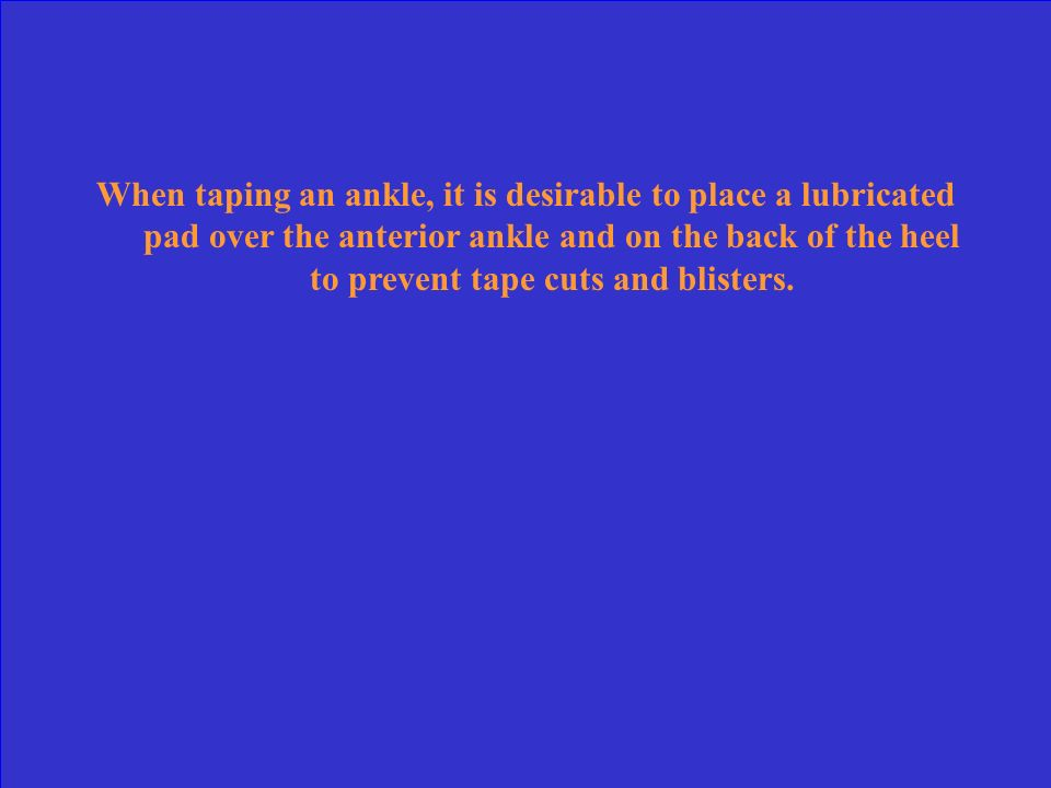 When taping an ankle, it is desirable to place a lubricated pad over the anterior ankle and on the back of the heel to prevent tape cuts and blisters.