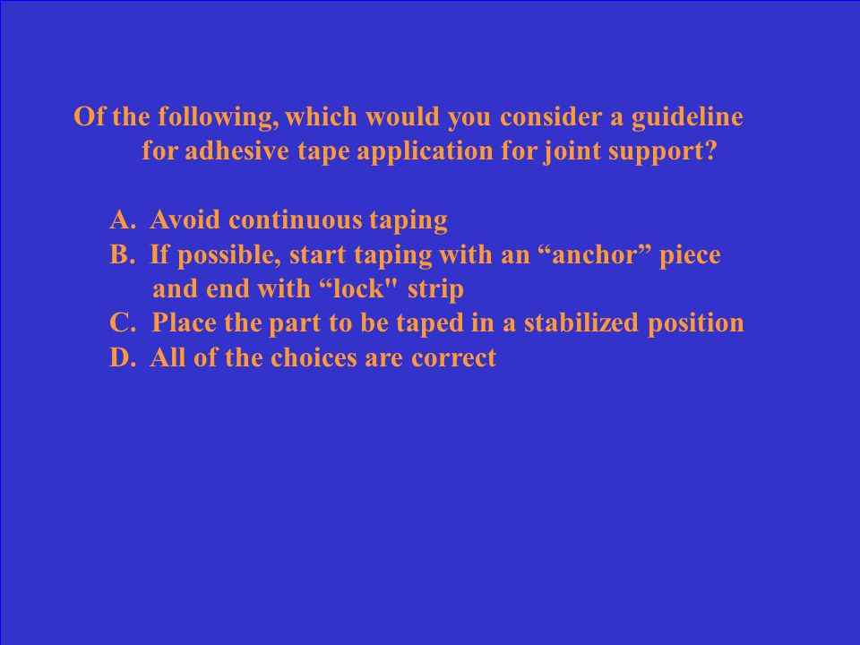 Of the following, which would you consider a guideline for adhesive tape application for joint support