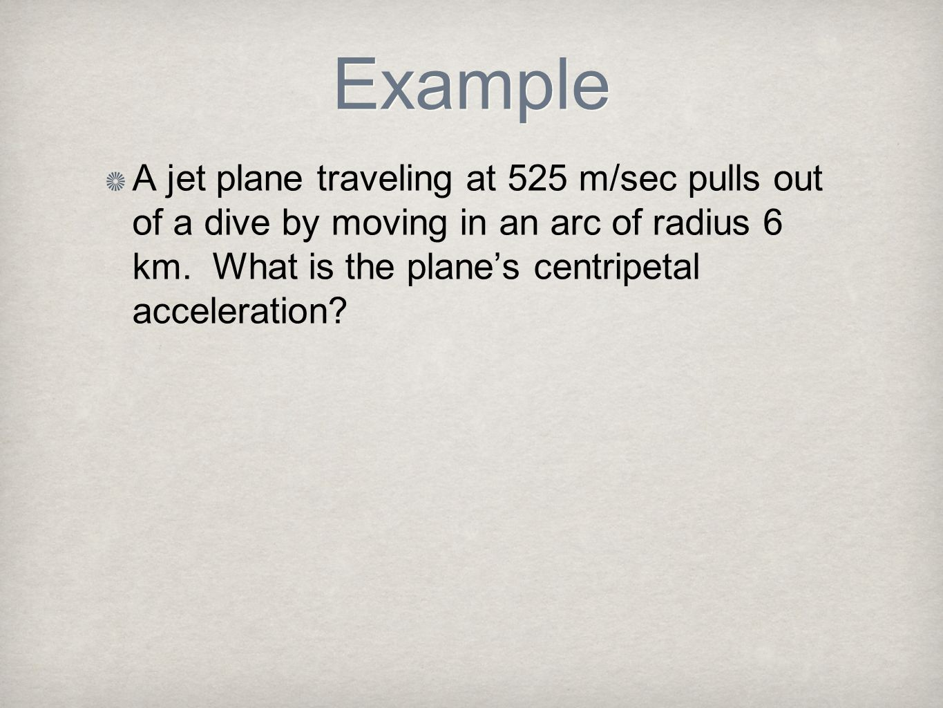Example A jet plane traveling at 525 m/sec pulls out of a dive by moving in an arc of radius 6 km. What is the plane's centripetal acceleration
