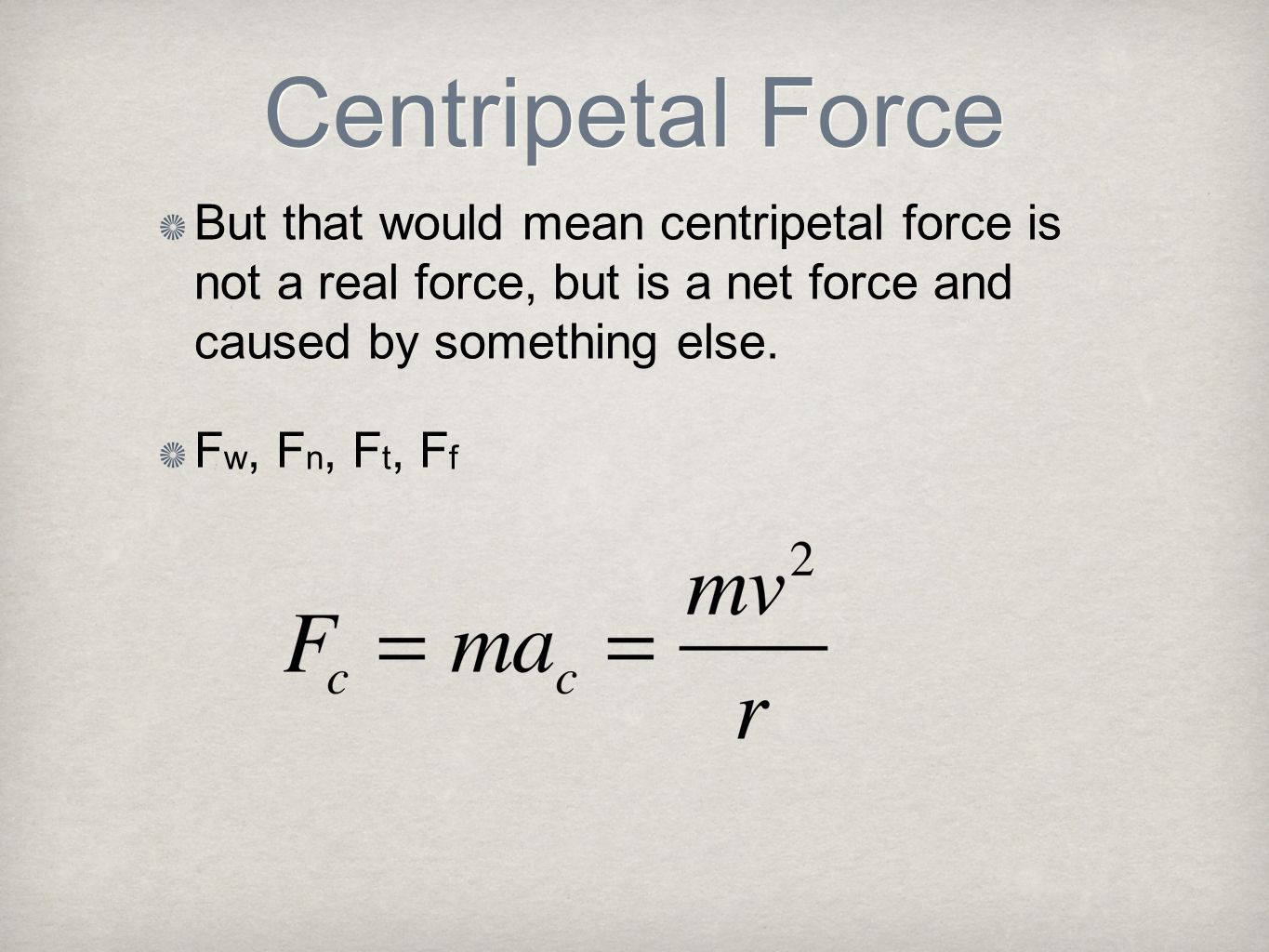 Centripetal Force But that would mean centripetal force is not a real force, but is a net force and caused by something else.